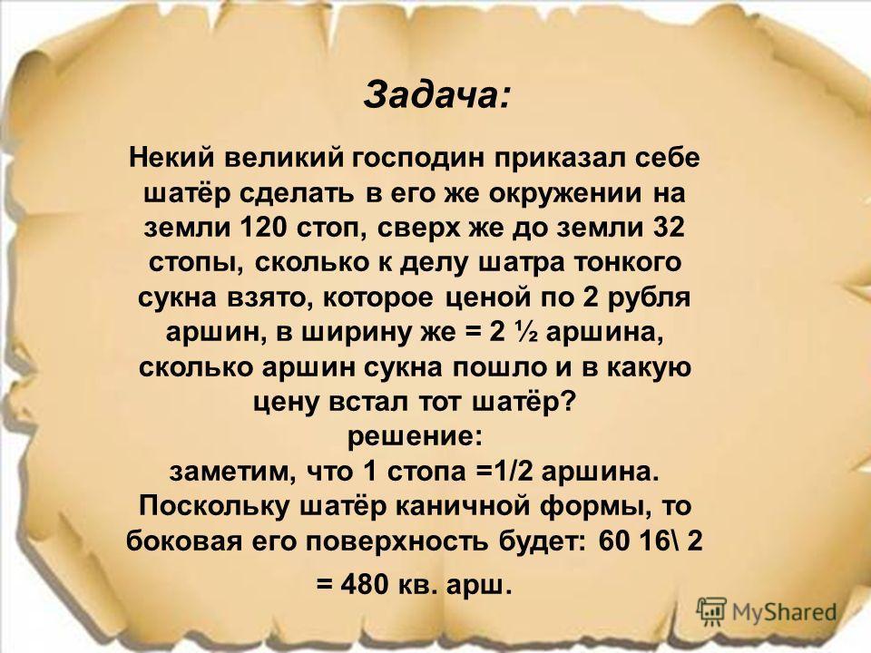 Задача: Некий великий господин приказал себе шатёр сделать в его же окружении на земли 120 стоп, сверх же до земли 32 стопы, сколько к делу шатра тонкого сукна взято, которое ценой по 2 рубля ммаршин, в ширину же = 2 ½ ммаршина, сколько ммаршин сукна