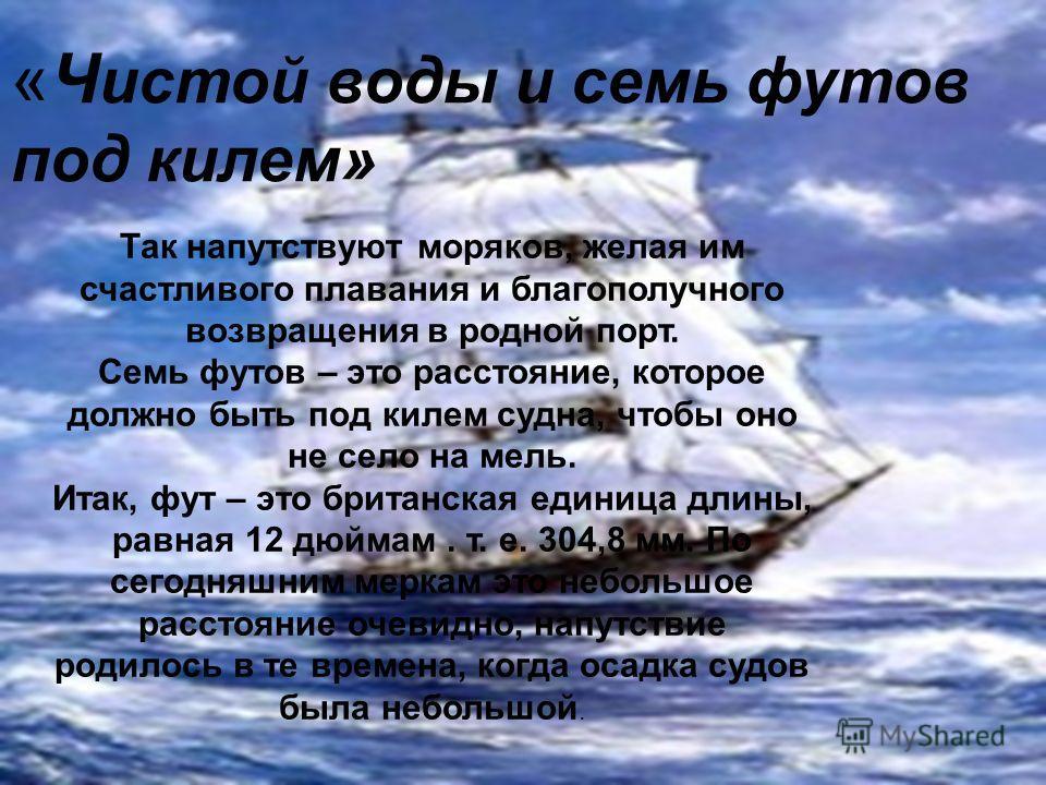 «Ч истой воды и семь футов под килем» Так напутствуют моряков, желая им счастливого плавания и благополучного возвращения в родной порт. Семь футов – это расстояние, которое должно быть под килем судна, чтобы оно не село на мель. Итак, фут – это брит
