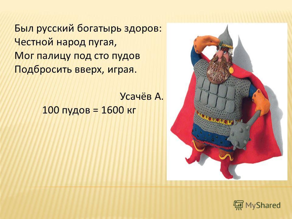 Был русский богатырь здоров: Честной народ пугая, Мог палицу под сто пудов Подбросить вверх, играя. Усачёв А. 100 пудов = 1600 кг