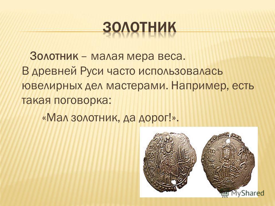 Золотник – малая мера веса. В древней Руси часто использовалась ювелирных дел мастерами. Например, есть такая поговорка: «Мал золотник, да дорог!».