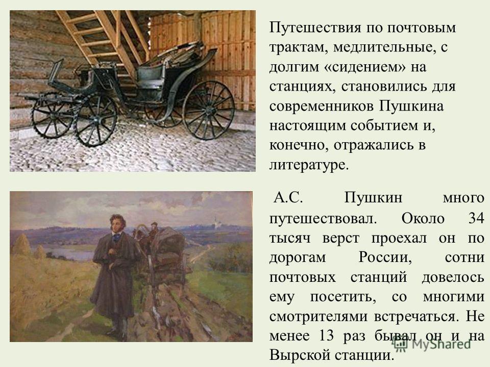 А.С. Пушкин много путешествовал. Около 34 тысяч верст проехал он по дорогам России, сотни почтовых станций довелось ему посетить, со многими смотрителями встречаться. Не менее 13 раз бывал он и на Вырской станции. Путешествия по почтовым трактам, мед
