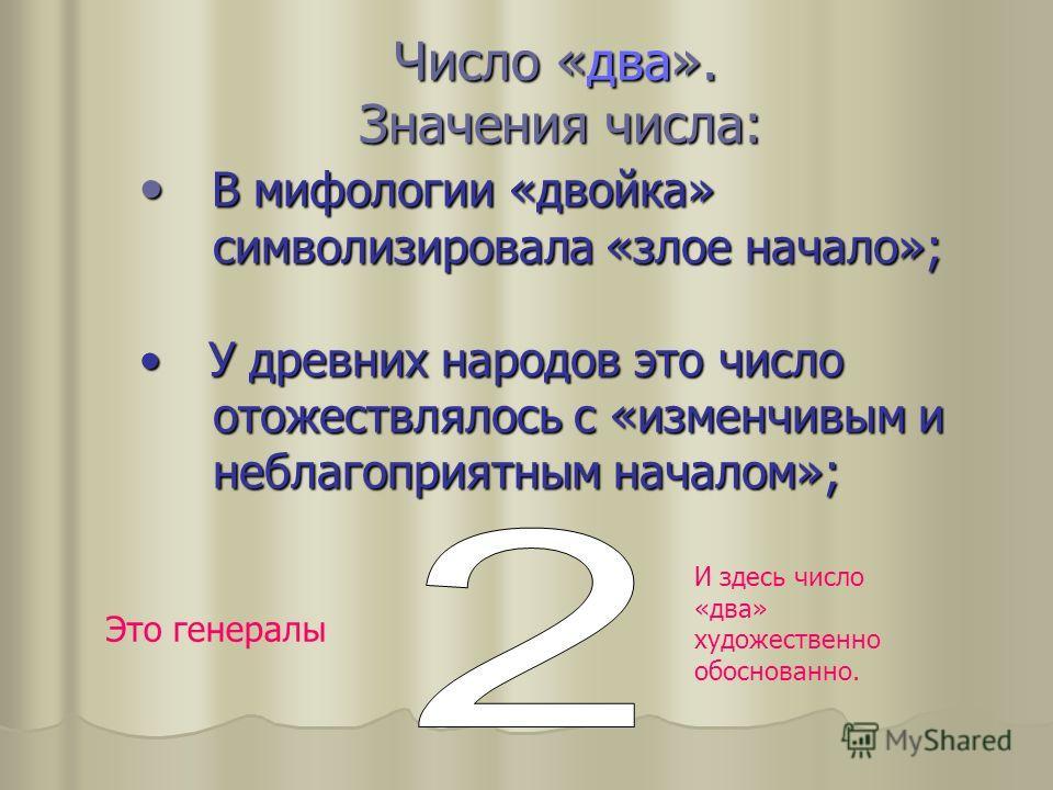 Число «два». Значения числа: Число «два». Значения числа: В мифологии «двойка» В мифологии «двойка» символизировала «злое начало»; символизировала «злое начало»; У древних народов это число У древних народов это число отожествлялось с «изменчивым и о