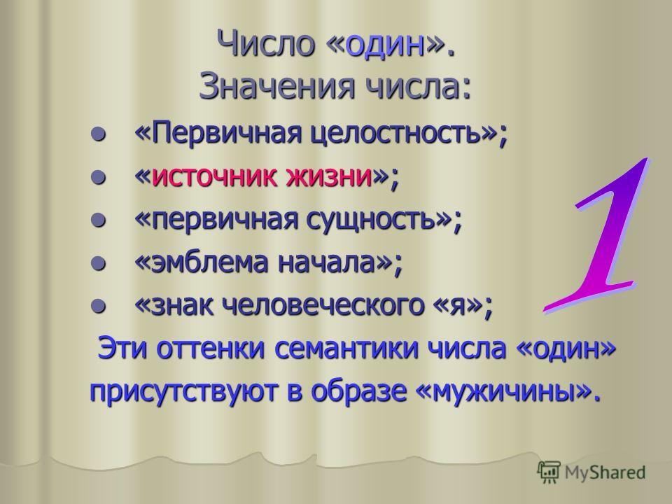 Число «один». Значения числа: «Первичная целостность»; «Первичная целостность»; «источник жизни»; «источник жизни»; «первичная сущность»; «первичная сущность»; «эмблема начала»; «эмблема начала»; «знак человеческого «я»; «знак человеческого «я»; Эти