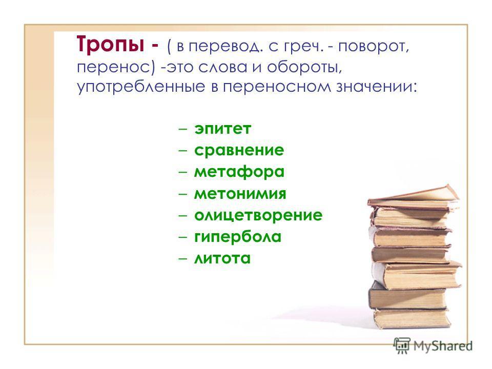 Тропы - ( в перевод. с греч. - поворот, перенос) -это слова и обороты, употребленные в переносном значении: – эпитет – сравнение – метафора – метонимия – олицетворение – гипербола – литота