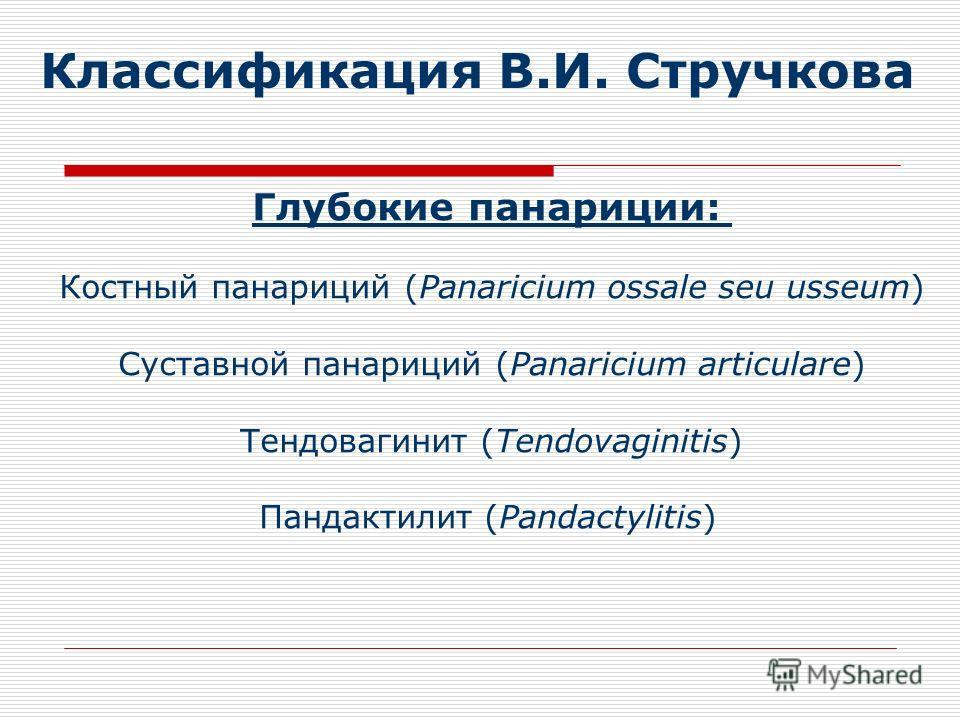 Классификация В.И. Стручкова Глубокие панариции: Костный панариций (Panaricium ossale seu usseum) Суставной панариций (Panaricium articulare) Тендовагинит (Tendovaginitis) Пандактилит (Pandactylitis)