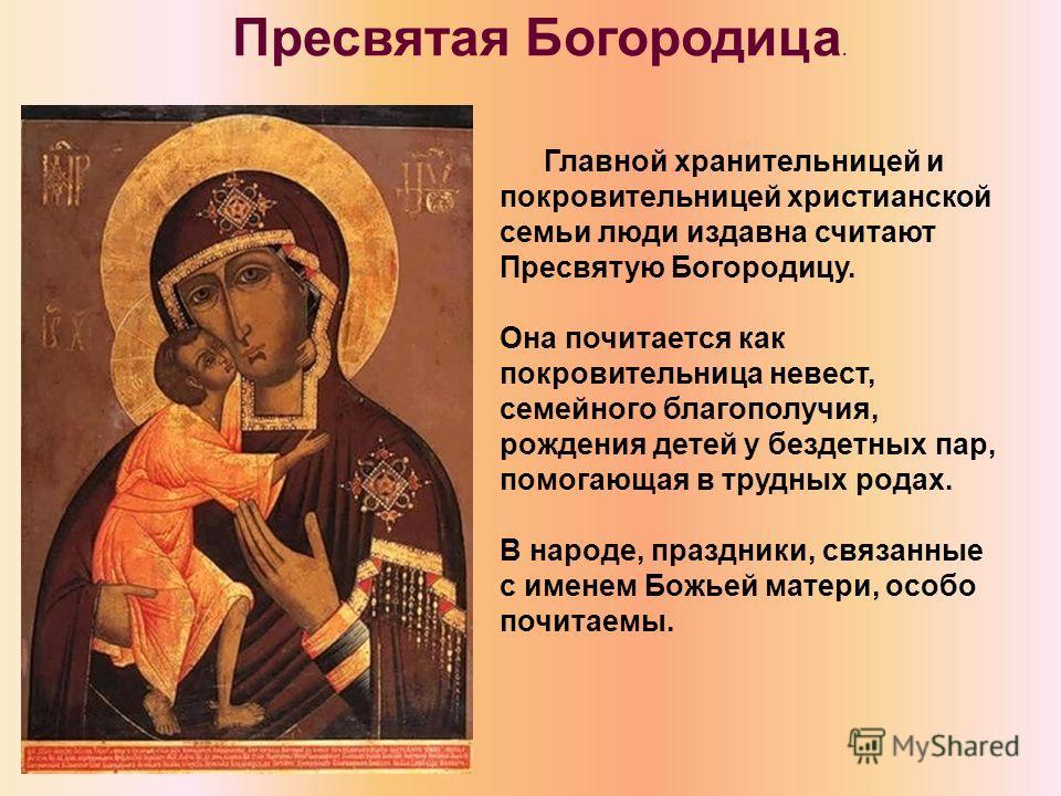 Главной хранительницей и покровительницей христианской семьи люди издавна считают Пресвятую Богородицу. Она почитается как покровительница невест, семейного благополучия, рождения детей у бездетных пар, помогающая в трудных родах. В народе, праздники