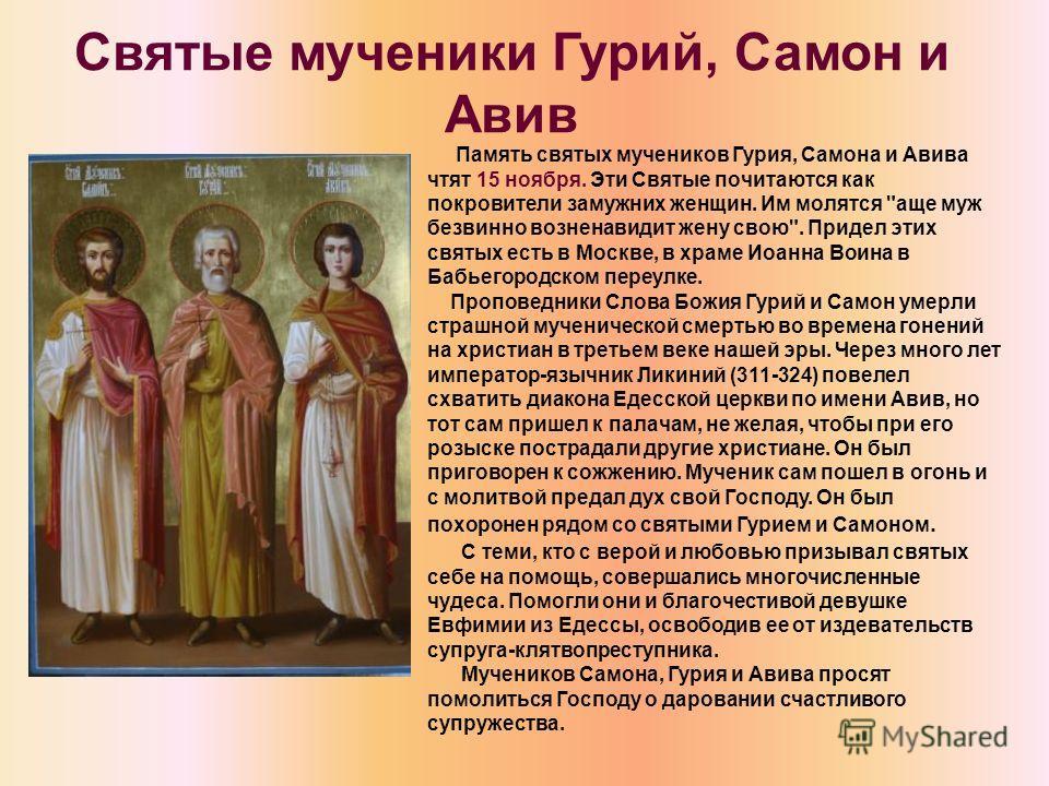Святые мученики Гурий, Самон и Авив Память святых мучеников Гурия, Самона и Авива чтят 15 ноября. Эти Святые почитаются как покровители замужних женщин. Им молятся