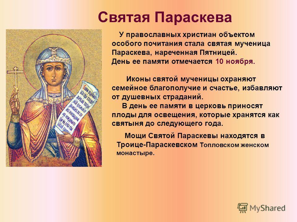 У православных христиан объектом особого почитания стала святая мученица Параскева, нареченная Пятницей. День ее памяти отмечается 10 ноября. Иконы святой мученицы охраняют семейное благополучие и счастье, избавляют от душевных страданий. В день ее п