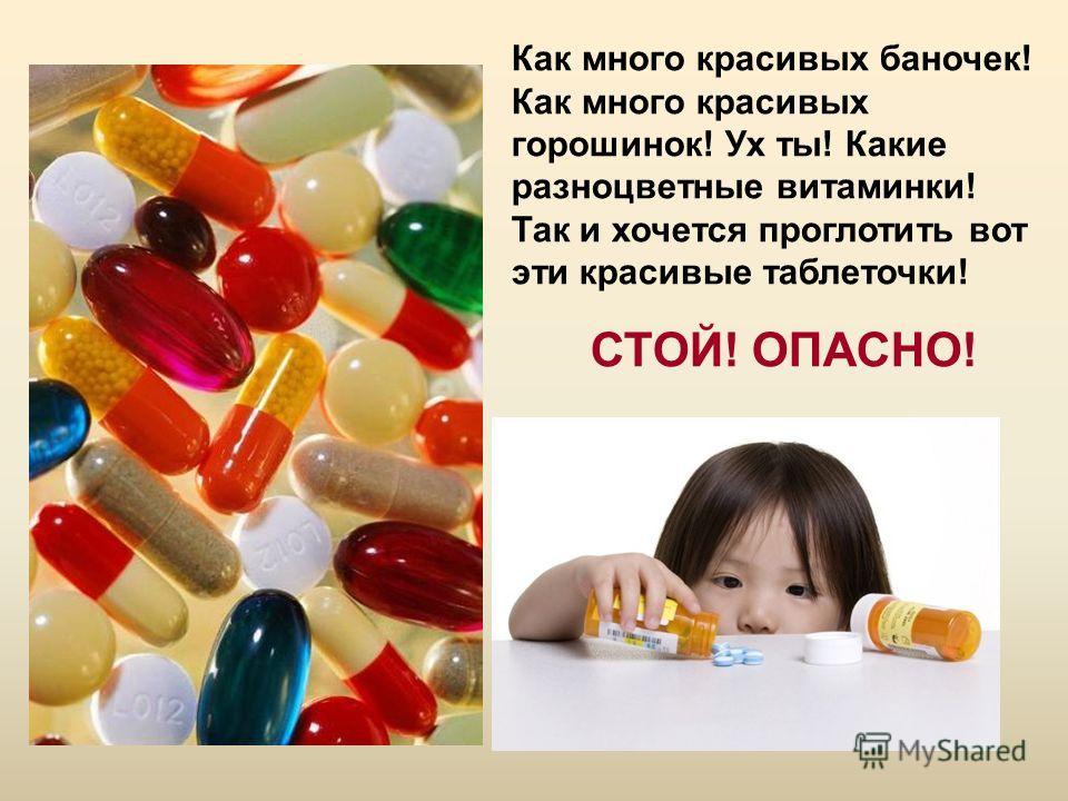 Как много красивых баночек! Как много красивых горошинок! Ух ты! Какие разноцветные витаминки! Так и хочется проглотить вот эти красивые таблеточки! СТОЙ! ОПАСНО!