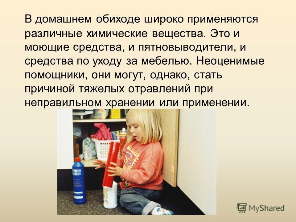 В домашнем обиходе широко применяются различные химические вещества. Это и моющие средства, и пятновыводители, и средства по уходу за мебелью. Неоценимые помощники, они могут, однако, стать причиной тяжелых отравлений при неправильном хранении или пр