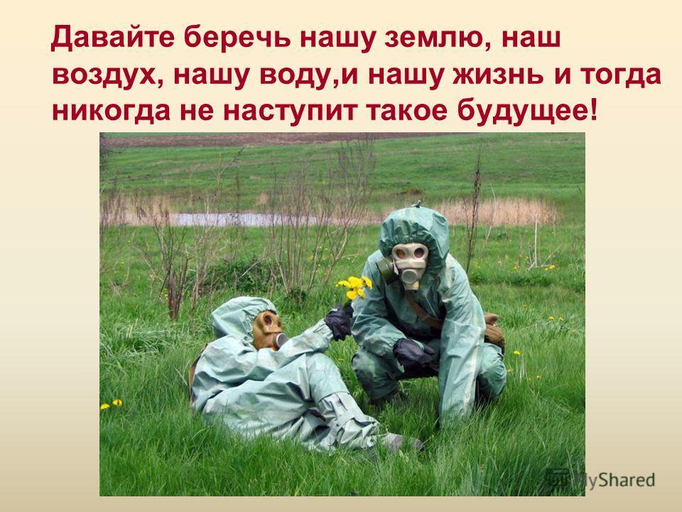Давайте беречь нашу землю, наш воздух, нашу воду,и нашу жизнь и тогда никогда не наступит такое будущее!