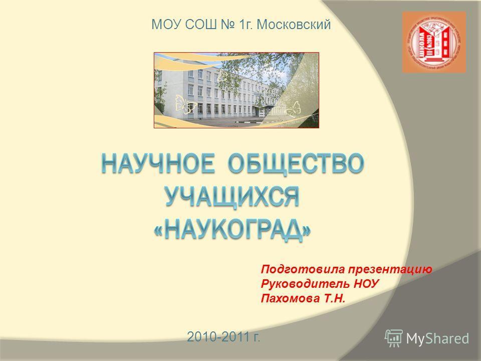 2010-2011 г. Подготовила презентацию Руководитель НОУ Пахомова Т.Н. МОУ СОШ 1 г. Московский