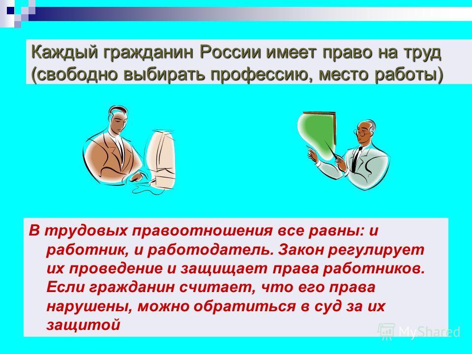 Каждый гражданин России имеет право на труд (свободно выбирать профессию, место работы) В трудовых правоотношения все равны: и работник, и работодатель. Закон регулирует их проведение и защищает права работников. Если гражданин считает, что его права