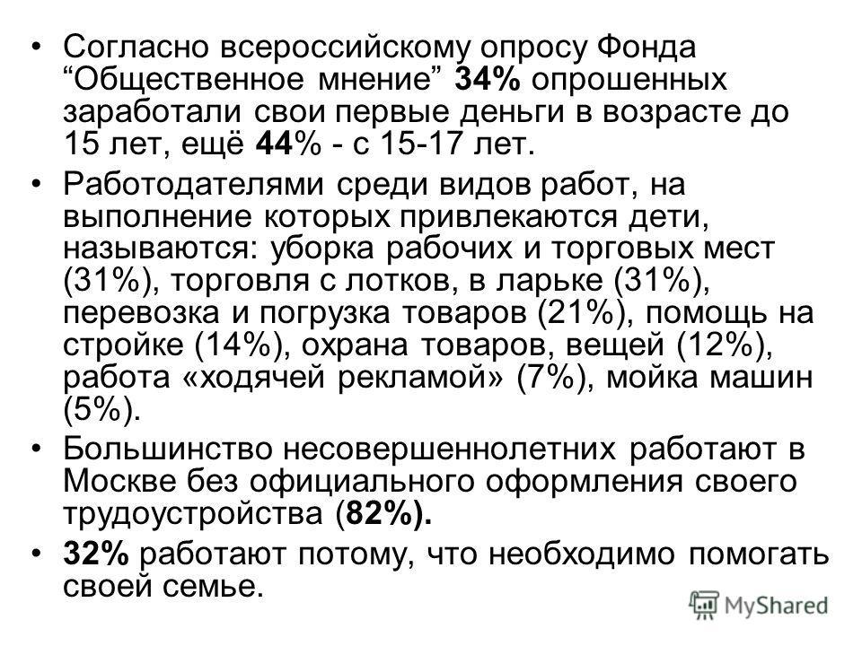 Согласно всероссийскому опросу Фонда Общественное мнение 34% опрошенных заработали свои первые деньги в возрасте до 15 лет, ещё 44% - с 15-17 лет. Работодателями среди видов работ, на выполнение которых привлекаются дети, называются: уборка рабочих и