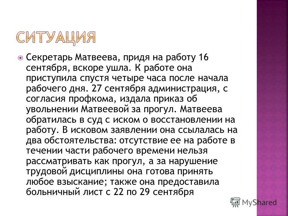 Секретарь Матвеева, придя на работу 16 сентября, вскоре ушла. К работе она приступила спустя четыре часа после начала рабочего дня. 27 сентября администрация, с согласия профкома, издала приказ об увольнении Матвеевой за прогул. Матвеева обратилась в