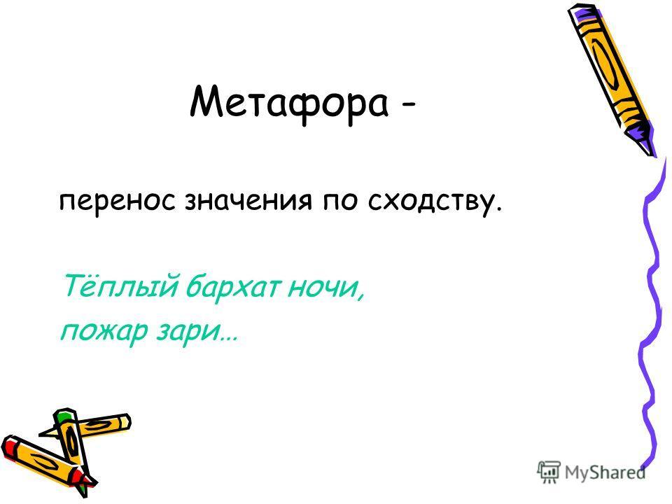 Метафора - перенос значения по сходству. Тёплый бархат ночи, пожар зари…