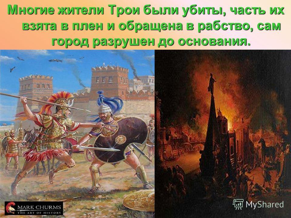 Многие жители Трои были убиты, часть их взята в плен и обращена в рабство, сам город разрушен до основания.