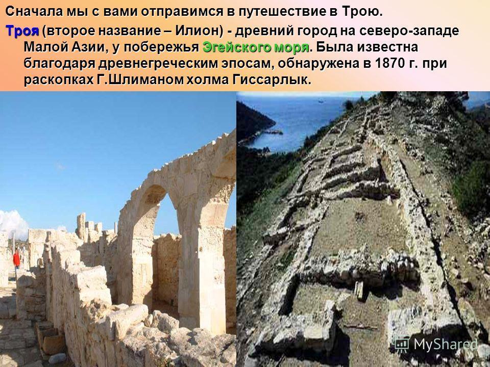 Сначала мы с вами отправимся в путешествие в Трою. Троя (второе название – Илион) - древний город на северо-западе Малой Азии, у побережья Эгейского моря. Была известна благодаря древнегреческим эпосам, обнаружена в 1870 г. при раскопках Г.Шлиманом х