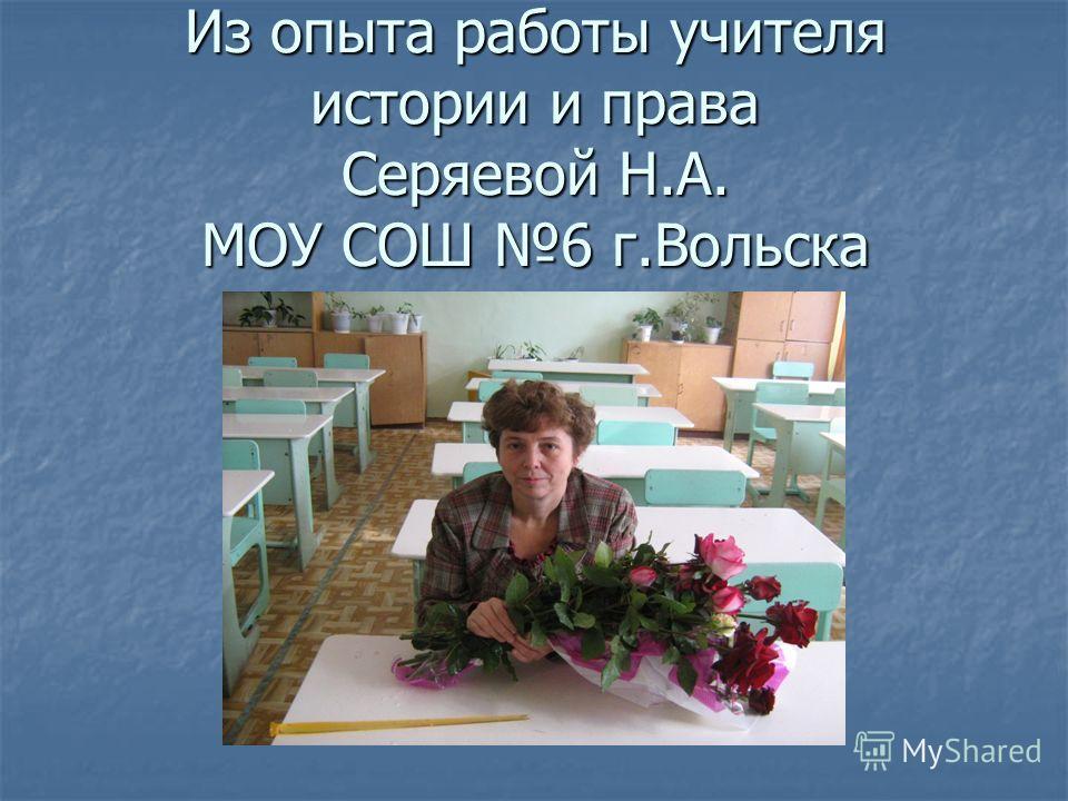 Из опыта работы учителя истории и права Серяевой Н.А. МОУ СОШ 6 г.Вольска
