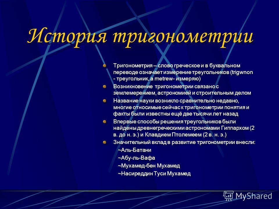 История тригонометрии Тригонометрия – слово греческое и в буквальном переводе означает измерение треугольников (trigwnon - треугольник, а metrew- измеряю) Возникновение тригонометрии связано с землемерением, астрономией и строительным делом Название