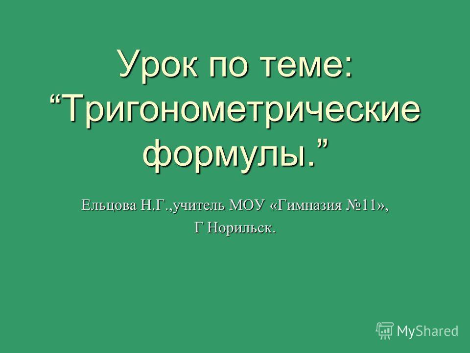 Урок по теме:Тригонометрические формулы. Ельцова Н.Г.,учитель МОУ «Гимназия 11», Г Норильск.