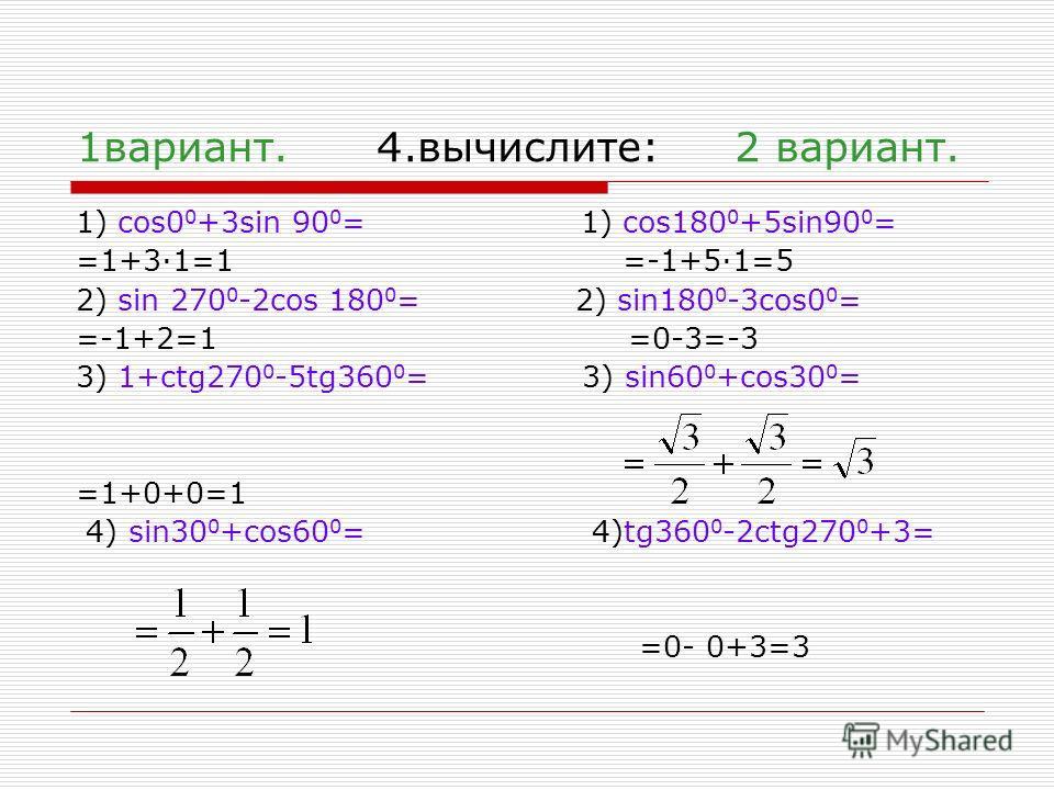 1 вариант. 4.вычислите: 2 вариант. 1) cos0 0 +3sin 90 0 = 1) cos180 0 +5sin90 0 = =1+3·1=1 =-1+5·1=5 2) sin 270 0 -2cos 180 0 = 2) sin180 0 -3cos0 0 = =-1+2=1 =0-3=-3 3) 1+ctg270 0 -5tg360 0 = 3) sin60 0 +cos30 0 = =1+0+0=1 4) sin30 0 +cos60 0 = 4)tg