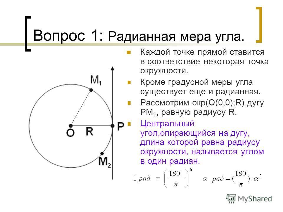 Вопрос 1: Радианная мера угла. Каждой точке прямой ставится в соответствие некоторая точка окружности. Кроме градусной меры угла существует еще и радианная. Рассмотрим окр(О(0,0);R) дугу PM 1, равную радиусу R. Центральный угол,опирающийся на дугу, д