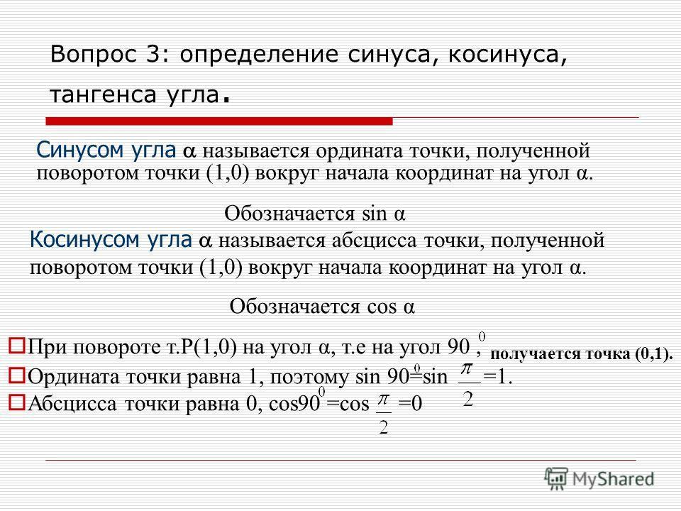 Вопрос 3: определение синуса, косинуса, тангенса угла. Синусом угла называется ордината точки, полученной поворотом точки (1,0) вокруг начала координат на угол α. Обозначается sin α Косинусом угла называется абсцисса точки, полученной поворотом точки