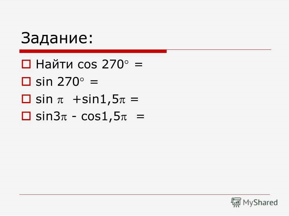 Задание: Найти cos 270 = sin 270 = sin +sin1,5 = sin3 - cos1,5 =