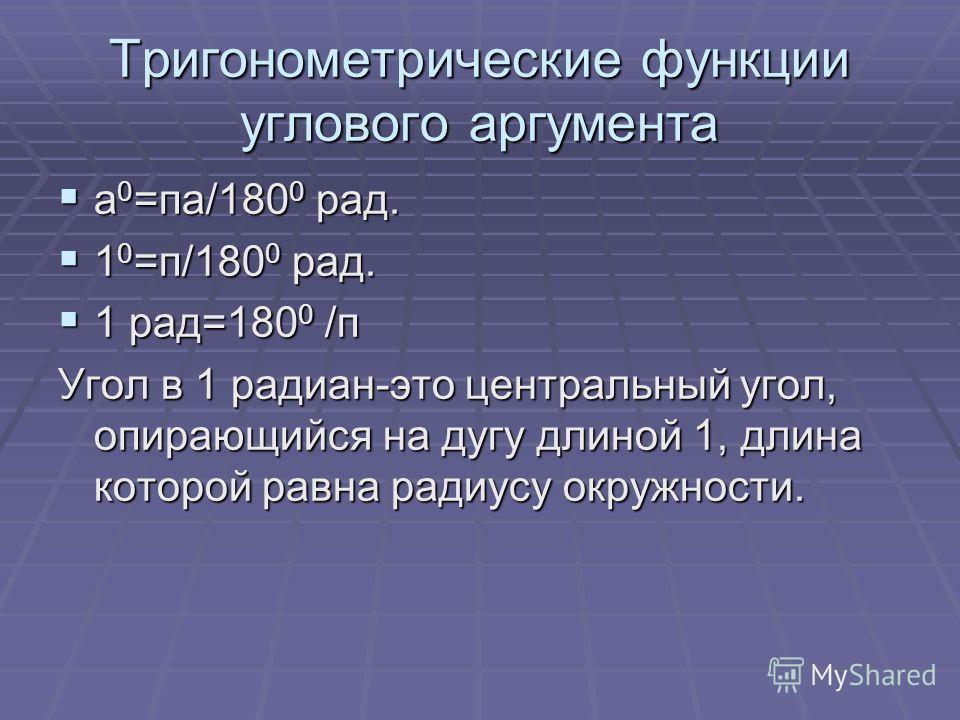 Тригонометрические функции углового аргумента а 0 =па/180 0 рад. а 0 =па/180 0 рад. 1 0 =п/180 0 рад. 1 0 =п/180 0 рад. 1 рад=180 0 /п 1 рад=180 0 /п Угол в 1 радиан-это центральный угол, опирающийся на дугу длиной 1, длина которой равна радиусу окру