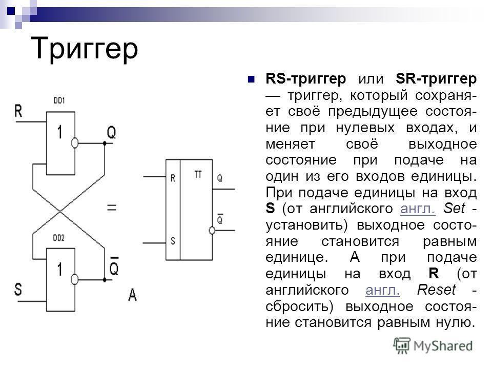 Триггер RS-триггер или SR-триггер триггер, который сохраняет своё предыдущее состояние при нулевых входах, и меняет своё выходное состояние при подаче на один из его входов единицы. При подаче единицы на вход S (от английского англ. Set - установить)