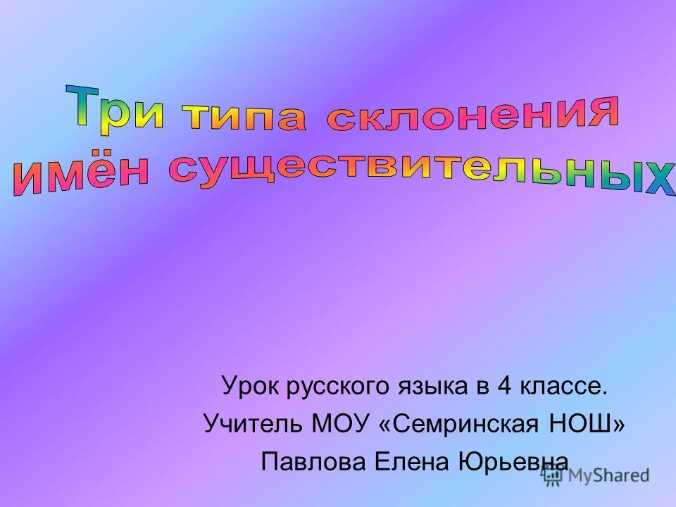 Урок русского языка в 4 классе. Учитель МОУ «Семринская НОШ» Павлова Елена Юрьевна
