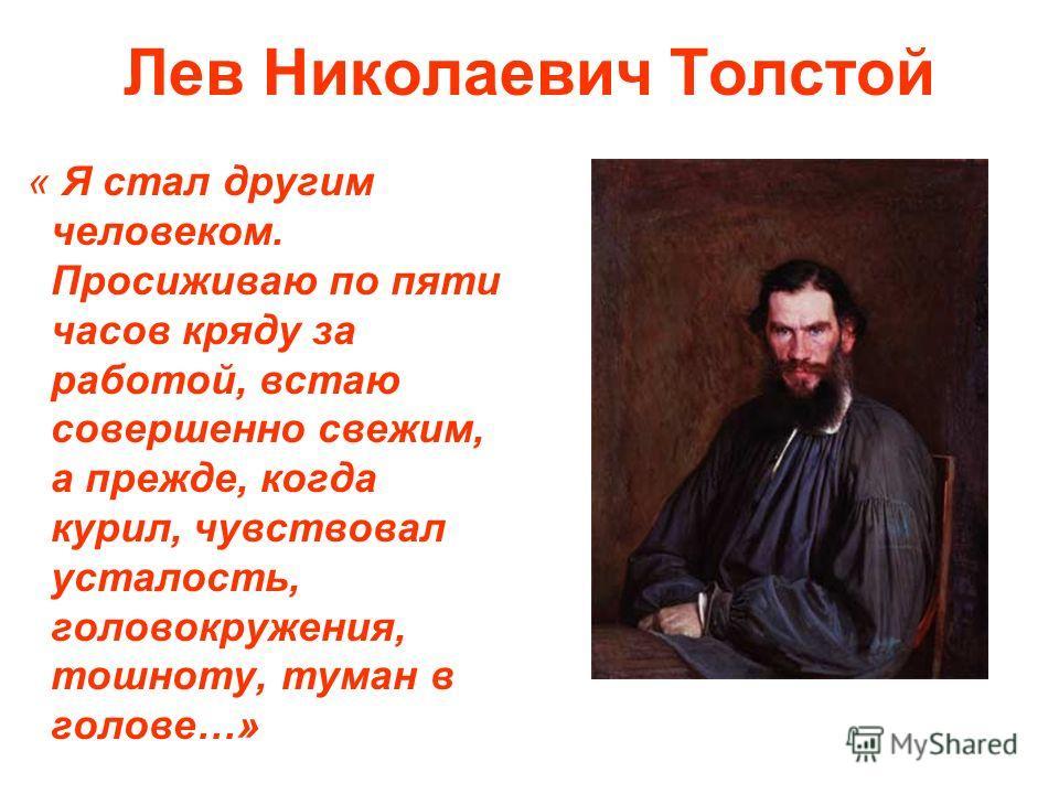 Лев Николаевич Толстой « Я стал другим человеком. Просиживаю по пяти часов кряду за работой, встаю совершенно свежим, а прежде, когда курил, чувствовал усталость, головокружения, тошноту, туман в голове…»