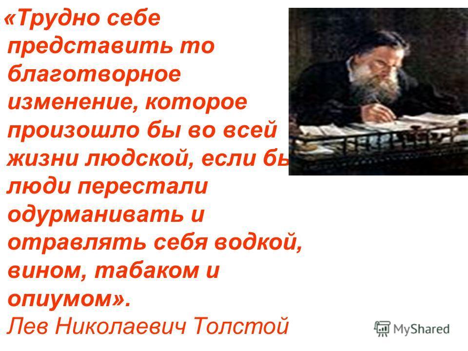 «Трудно себе представить то благотворное изменение, которое произошло бы во всей жизни людской, если бы люди перестали одурманивать и отравлять себя водкой, вином, табаком и опиумом». Лев Николаевич Толстой
