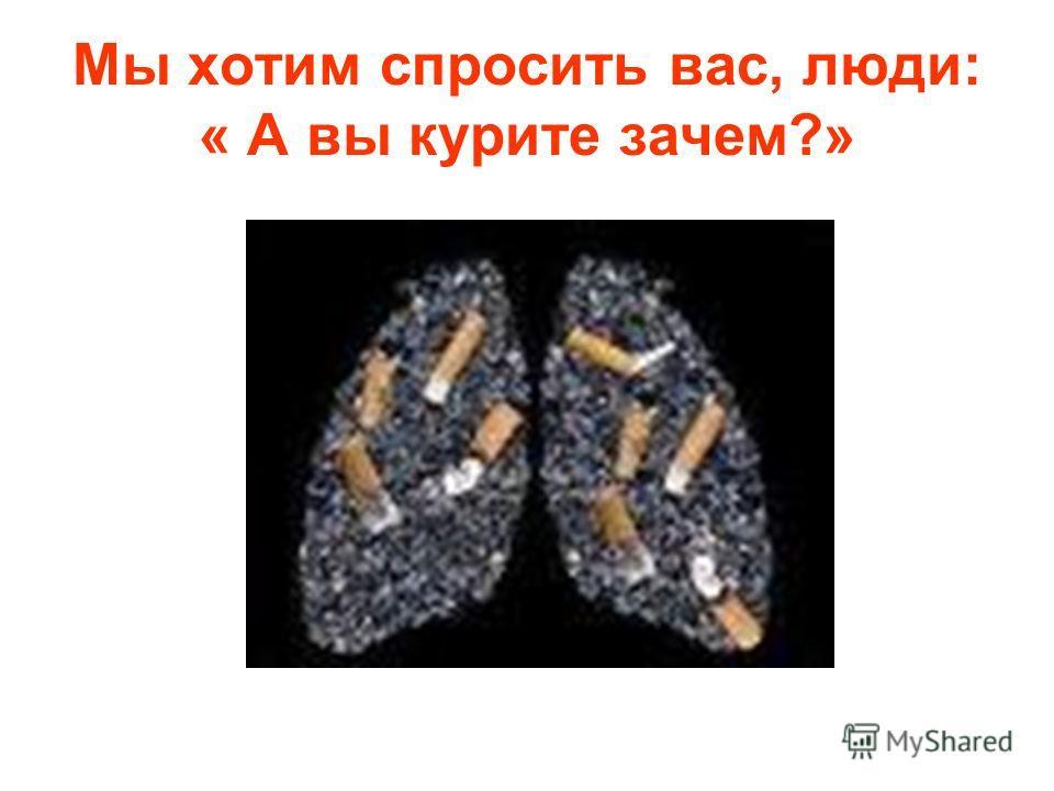 Мы хотим спросить вас, люди: « А вы курите зачем?»