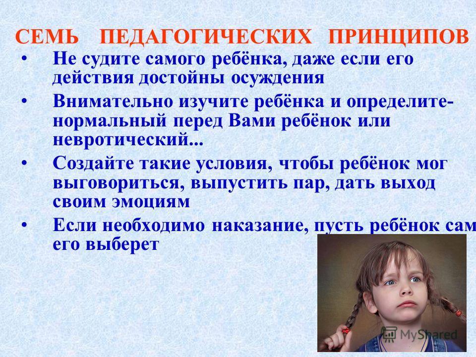 СЕМЬ ПЕДАГОГИЧЕСКИХ ПРИНЦИПОВ Не судите самого ребёнка, даже если его действия достойны осуждения Внимательно изучите ребёнка и определите- нормальный перед Вами ребёнок или невротический... Создайте такие условия, чтобы ребёнок мог выговориться, вып