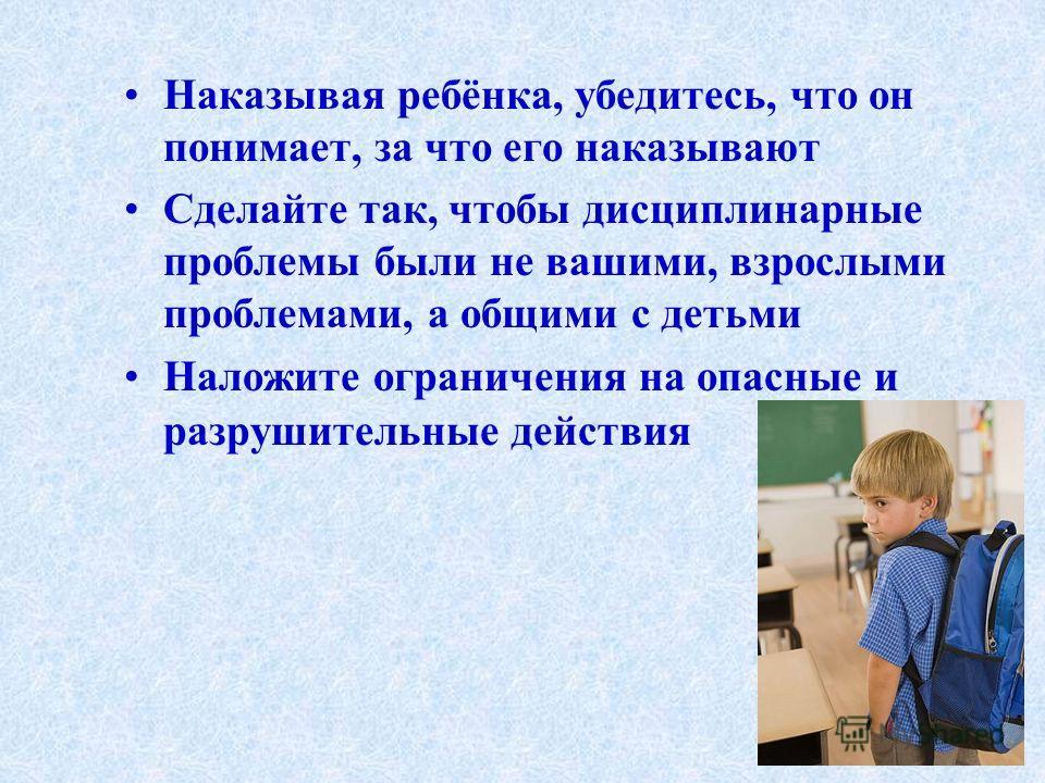 Наказывая ребёнка, убедитесь, что он понимает, за что его наказывают Сделайте так, чтобы дисциплинарные проблемы были не вашими, взрослыми проблемами, а общими с детьми Наложите ограничения на опасные и разрушительные действия