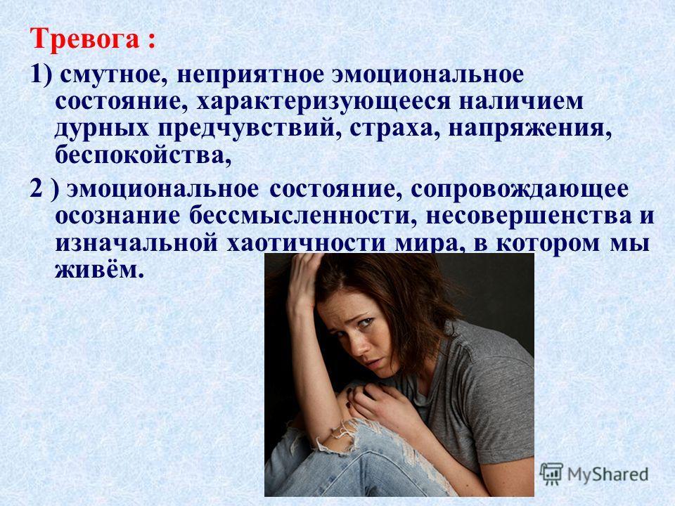 Тревога : 1) смутное, неприятное эмоциональное состояние, характеризующееся наличием дурных предчувствий, страха, напряжения, беспокойства, 2 ) эмоциональное состояние, сопровождающее осознание бессмысленности, несовершенства и изначальной хаотичност