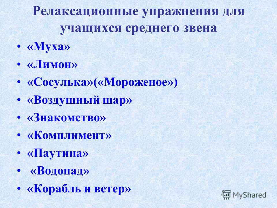 Релаксационные упражнения для учащихся среднего звена «Муха» «Лимон» «Сосулька»(«Мороженое») «Воздушный шар» «Знакомство» «Комплимент» «Паутина» «Водопад» «Корабль и ветер»