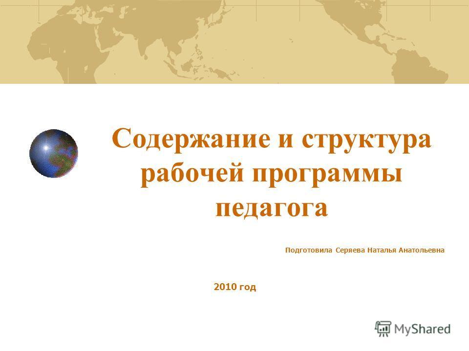 Содержание и структура рабочей программы педагога Подготовила Серяева Наталья Анатольевна 2010 год