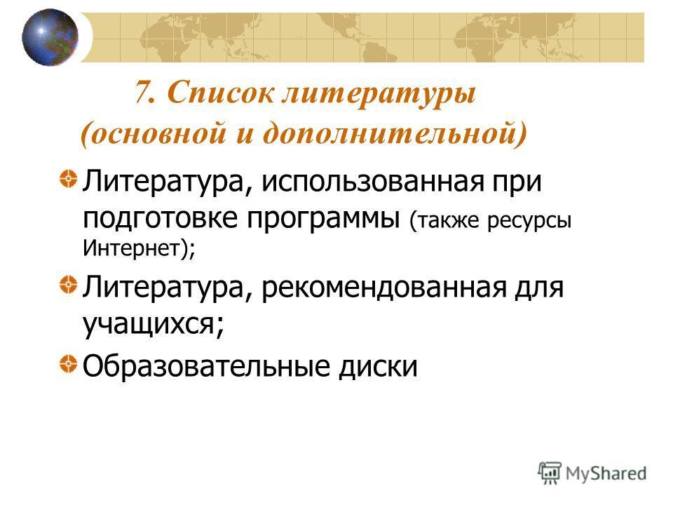 7. Список литературы (основной и дополнительной) Литература, использованная при подготовке программы (также ресурсы Интернет); Литература, рекомендованная для учащихся; Образовательные диски