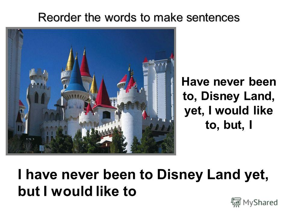 Have never been to, Disney Land, yet, I would like to, but, I I have never been to Disney Land yet, but I would like to Reorder the words to make sentences