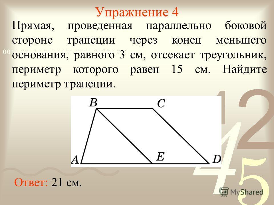 Упражнение 4 Прямая, проведенная параллельно боковой стороне трапеции через конец меньшего основания, равного 3 см, отсекает треугольник, периметр которого равен 15 см. Найдите периметр трапеции. Ответ: 21 см.