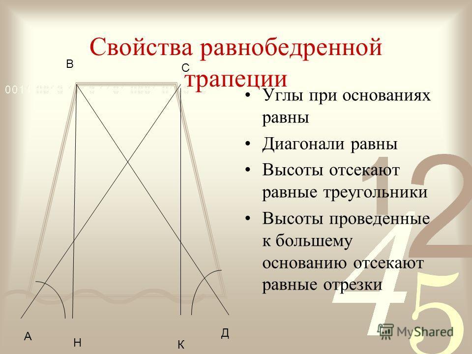 Свойства равнобедренной трапеции Углы при основаниях равны Диагонали равны Высоты отсекают равные треугольники Высоты проведенные к большему основанию отсекают равные отрезки А В С Д Н К