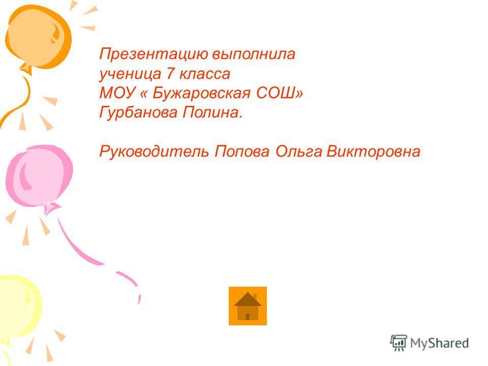 Презентацию выполнила ученица 7 класса МОУ « Бужаровская СОШ» Гурбанова Полина. Руководитель Попова Ольга Викторовна