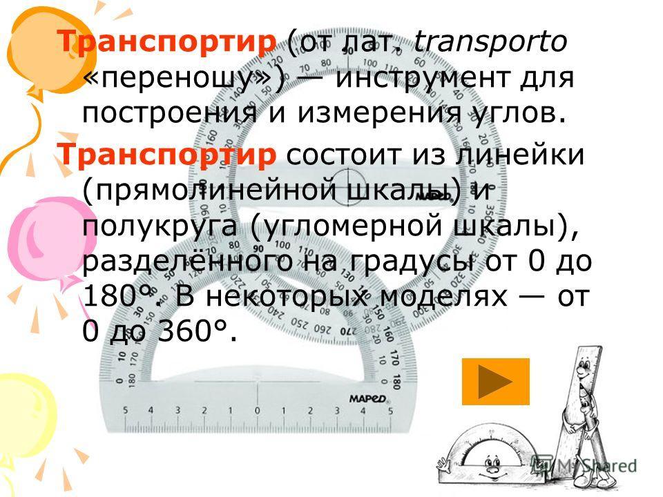 Транспортир (от лат. transporto «переношу») инструмент для построения и измерения углов. Транспортир состоит из линейки (прямолинейной шкалы) и полукруга (угломерной шкалы), разделённого на градусы от 0 до 180°. В некоторых моделях от 0 до 360°.