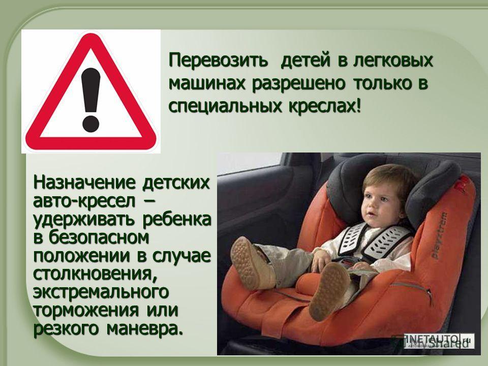 Перевозить детей в легковых машинах разрешено только в специальных креслах! Назначение детских авто-кресел – удерживать ребенка в безопасном положении в случае столкновения, экстремального торможения или резкого маневра.