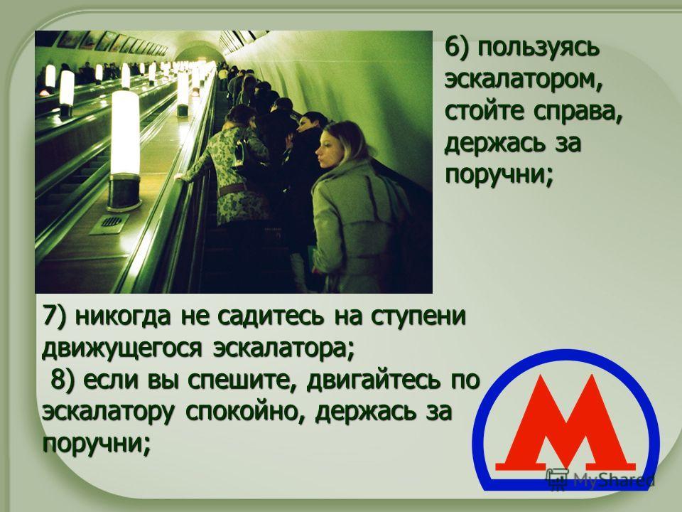 7) никогда не садитесь на ступени движущегося эскалатора; 8) если вы спешите, двигайтесь по эскалатору спокойно, держась за поручни; 7) никогда не садитесь на ступени движущегося эскалатора; 8) если вы спешите, двигайтесь по эскалатору спокойно, держ