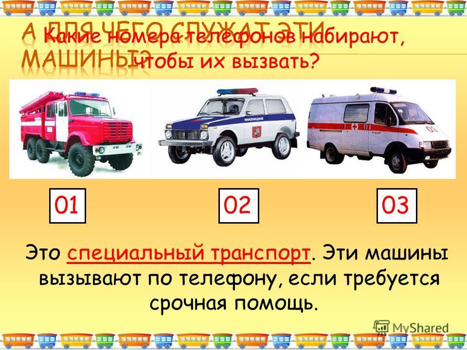 Это специальный транспорт. Эти машины вызывают по телефону, если требуется срочная помощь. 010203 Какие номера телефонов набирают, чтобы их вызвать?