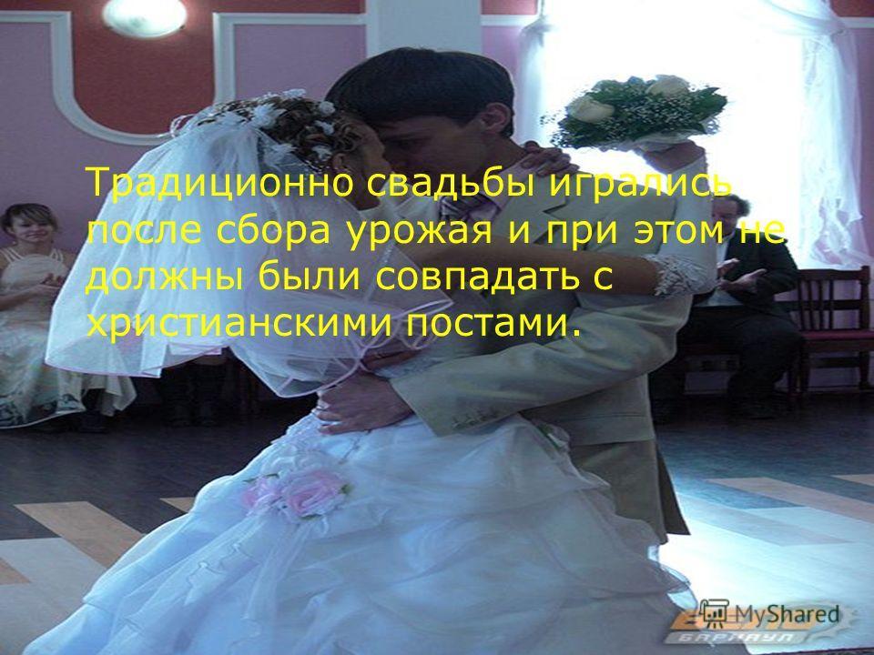 Традиционно свадьбы игрались после сбора урожая и при этом не должны были совпадать с христианскими постами.